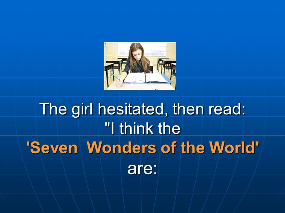 The girl hesitated, then read: I think the Seven Wonders of the World are: