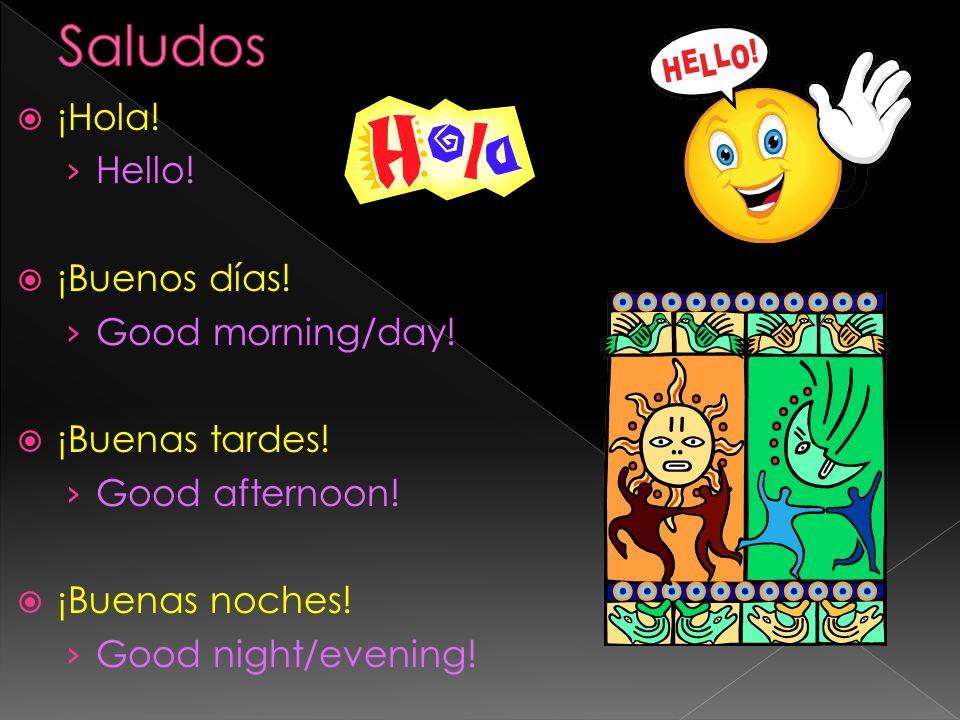 Saludos ¡Hola! Hello! ¡Buenos días! Good morning/day! ¡Buenas tardes!
