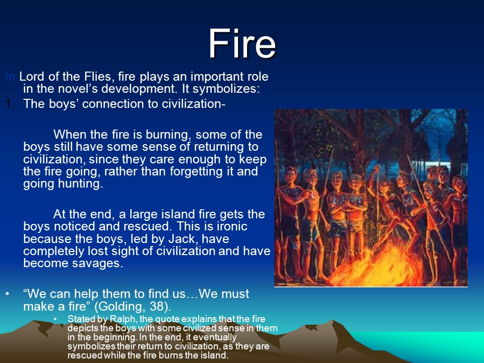 Fire In Lord of the Flies, fire plays an important role in the novel's development. It symbolizes: The boys' connection to civilization-