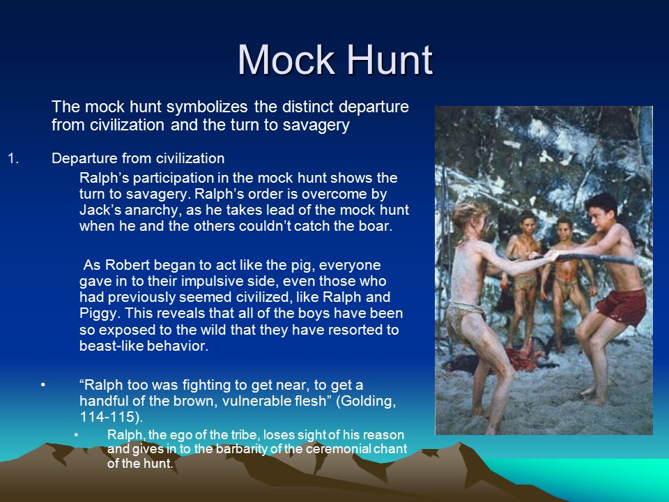 Mock Hunt The mock hunt symbolizes the distinct departure from civilization and the turn to savagery.