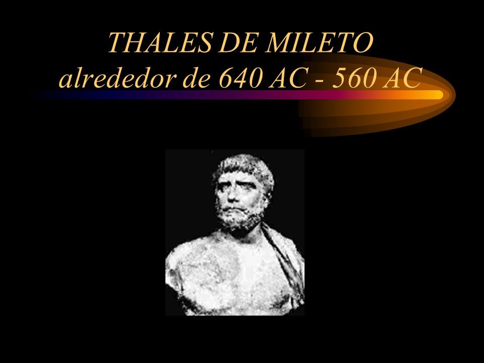 THALES DE MILETO alrededor de 640 AC - 560 AC
