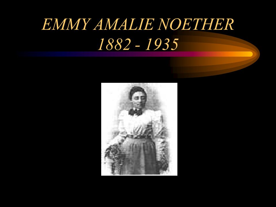 EMMY AMALIE NOETHER 1882 - 1935