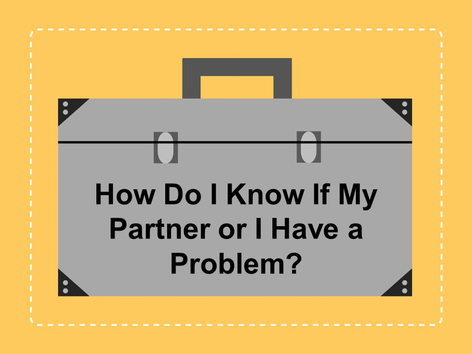 How Do I Know If My Partner or I Have a Problem