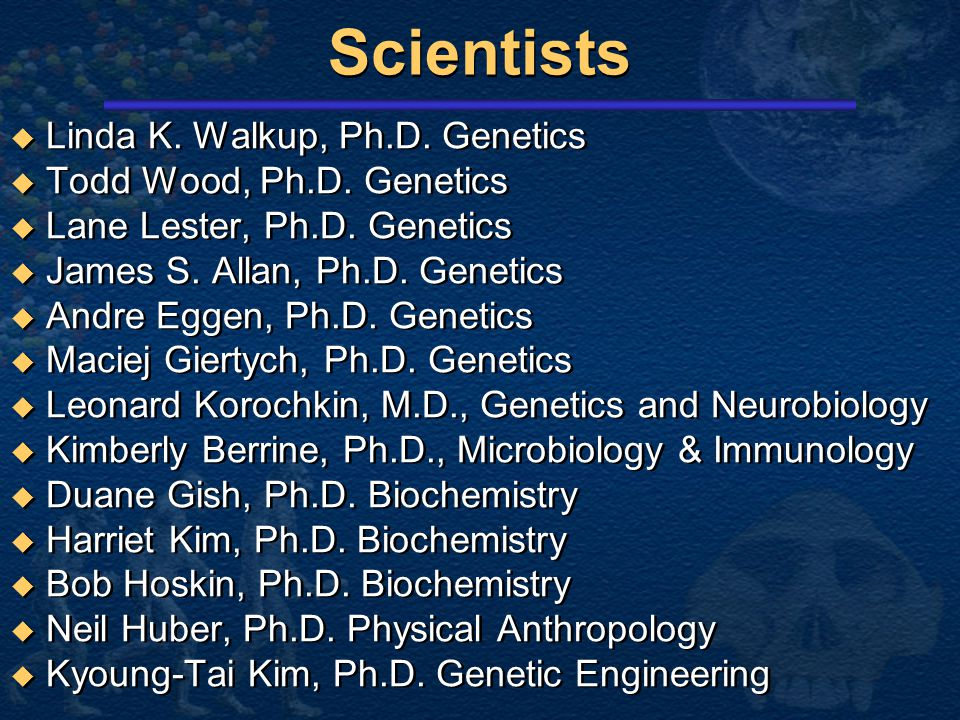 Scientists Linda K. Walkup, Ph.D. Genetics Todd Wood, Ph.D. Genetics