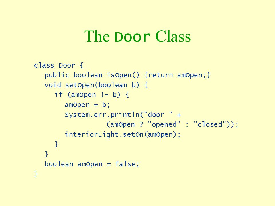 The Door Class class Door { public boolean isOpen() {return amOpen;}
