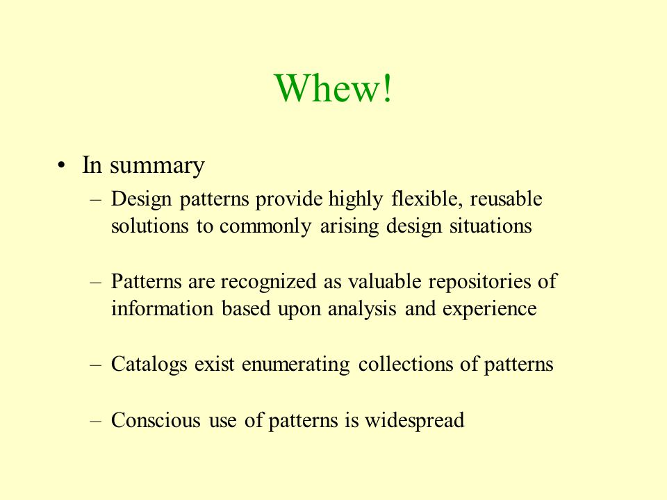 Whew! In summary. Design patterns provide highly flexible, reusable solutions to commonly arising design situations.