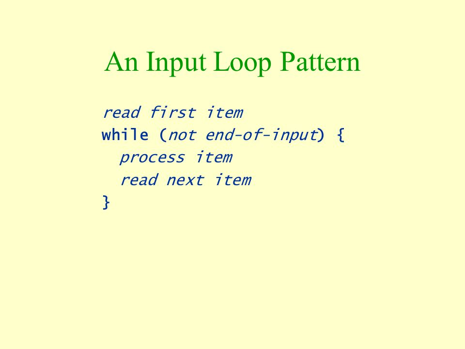 An Input Loop Pattern read first item while (not end-of-input) {