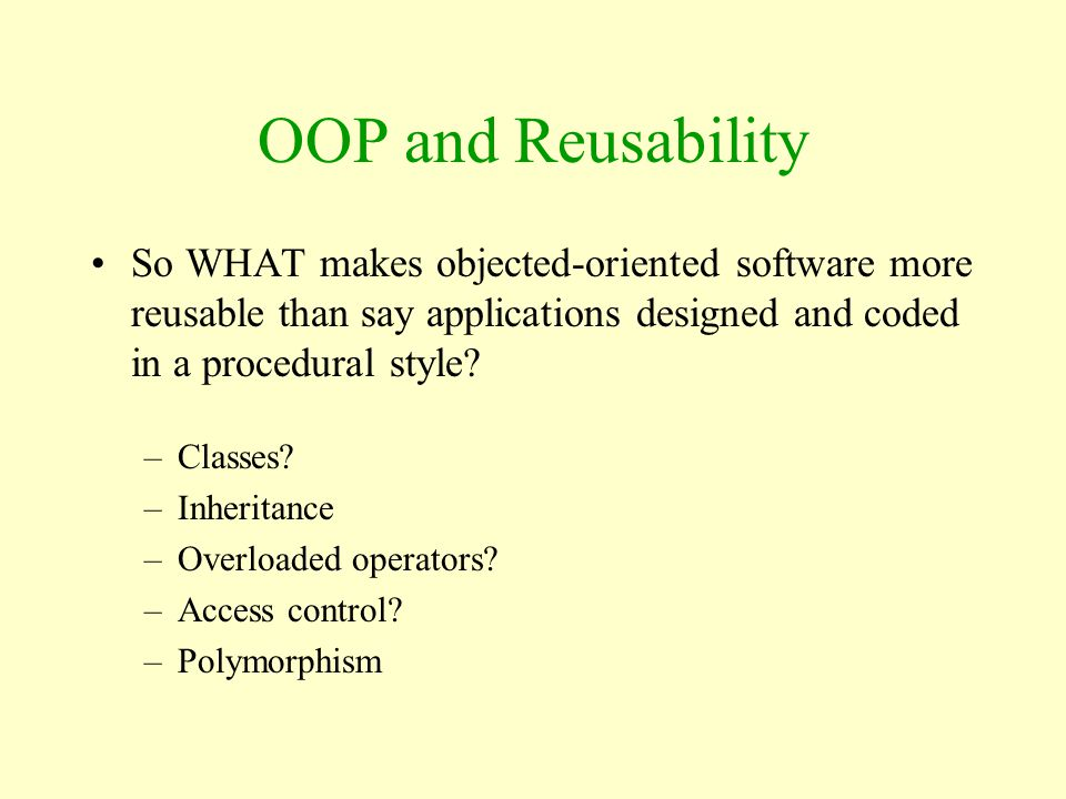 OOP and Reusability So WHAT makes objected-oriented software more reusable than say applications designed and coded in a procedural style
