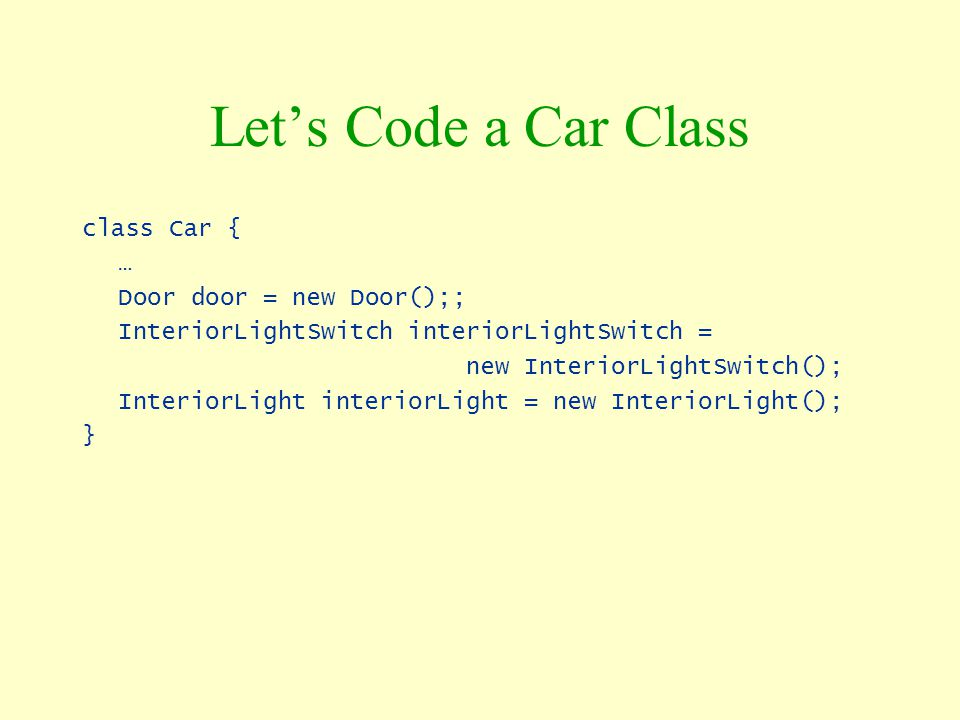 Let's Code a Car Class class Car { … Door door = new Door();;