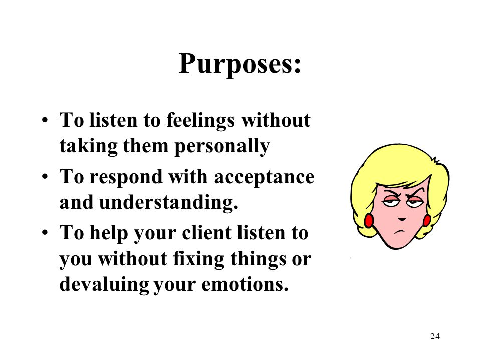 Purposes: To listen to feelings without taking them personally
