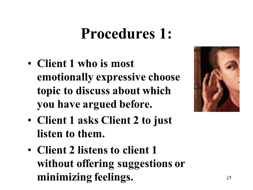 Procedures 1: Client 1 who is most emotionally expressive choose topic to discuss about which you have argued before.
