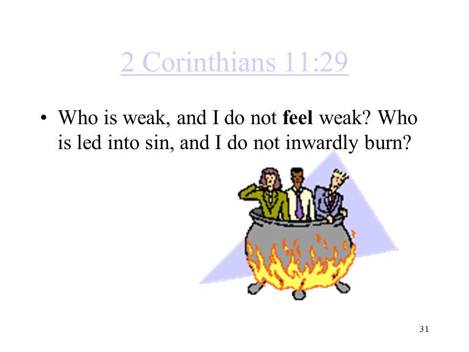 2 Corinthians 11:29 Who is weak, and I do not feel weak.