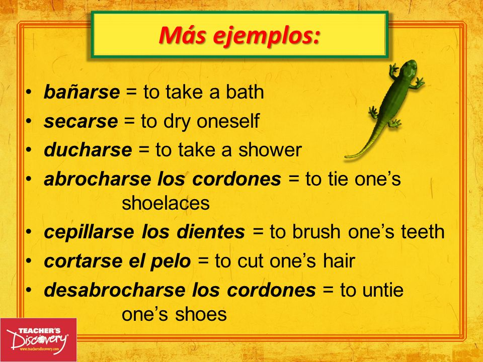 Más ejemplos: bañarse = to take a bath secarse = to dry oneself