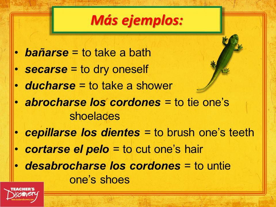 Más ejemplos: bañarse = to take a bath secarse = to dry oneself
