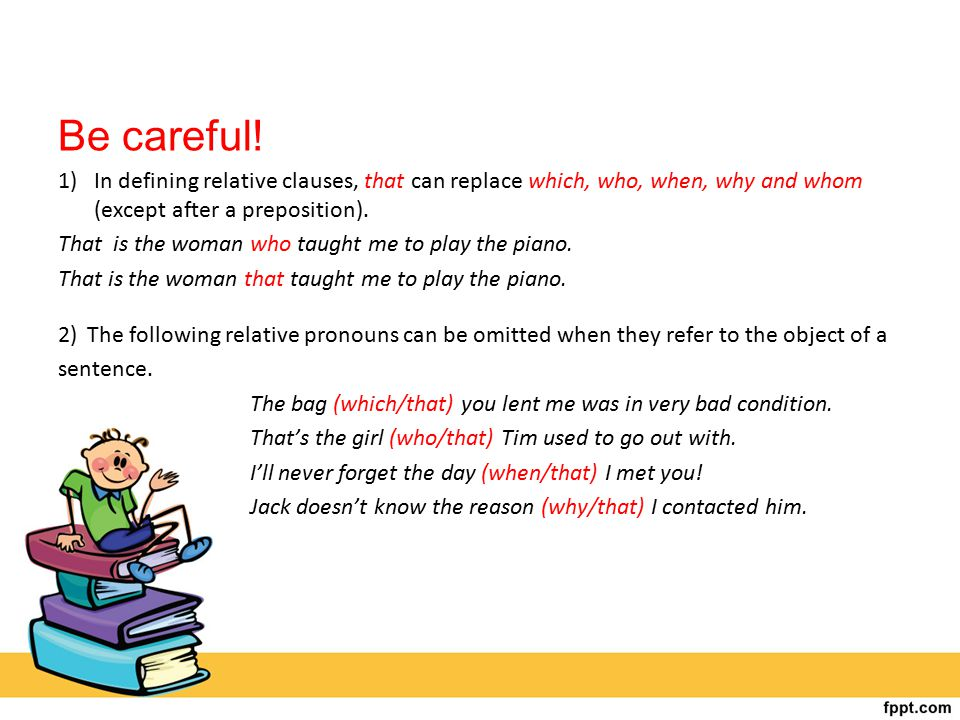 Be careful! In defining relative clauses, that can replace which, who, when, why and whom (except after a preposition).