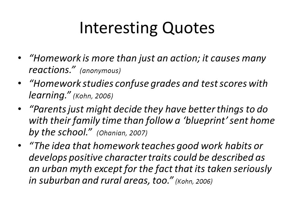 Interesting Quotes Homework is more than just an action; it causes many reactions. (anonymous)