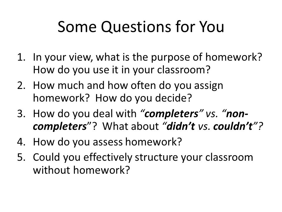 Some Questions for You In your view, what is the purpose of homework How do you use it in your classroom