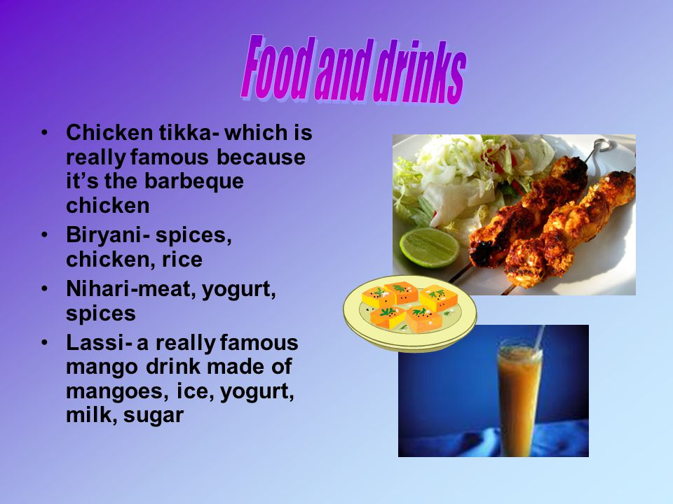Food and drinks Chicken tikka- which is really famous because it's the barbeque chicken. Biryani- spices, chicken, rice.