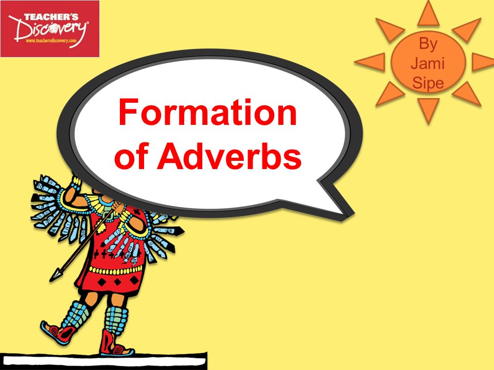 By Jami Sipe Formation of Adverbs