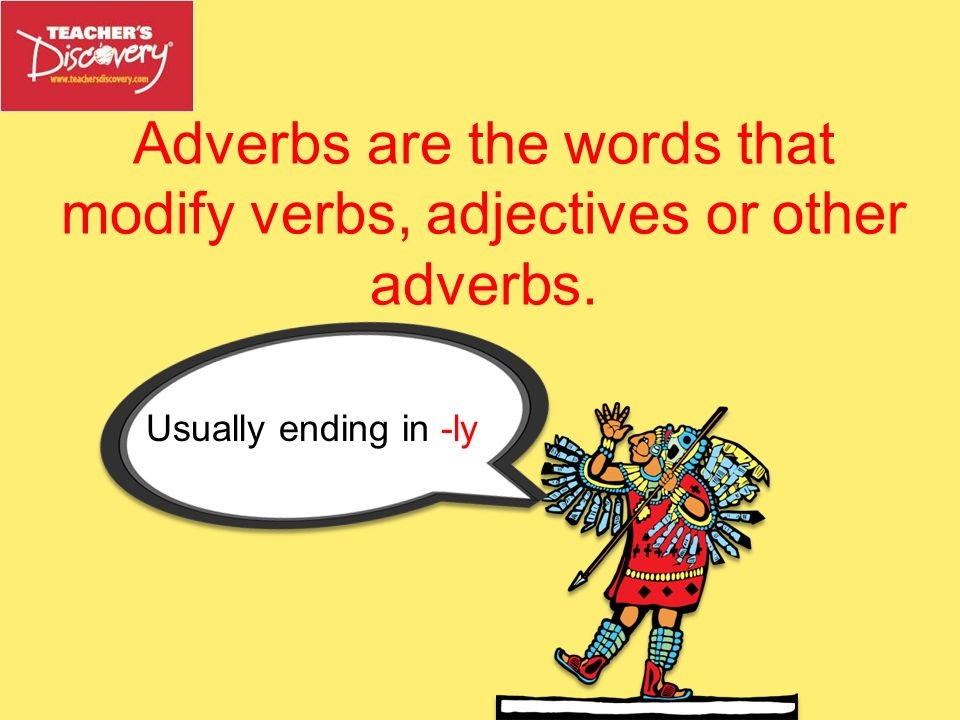 Adverbs are the words that modify verbs, adjectives or other adverbs.