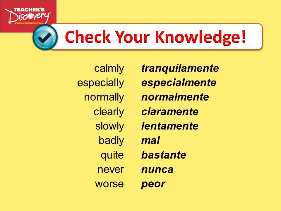 Check Your Knowledge! calmly especially normally clearly slowly badly quite never worse