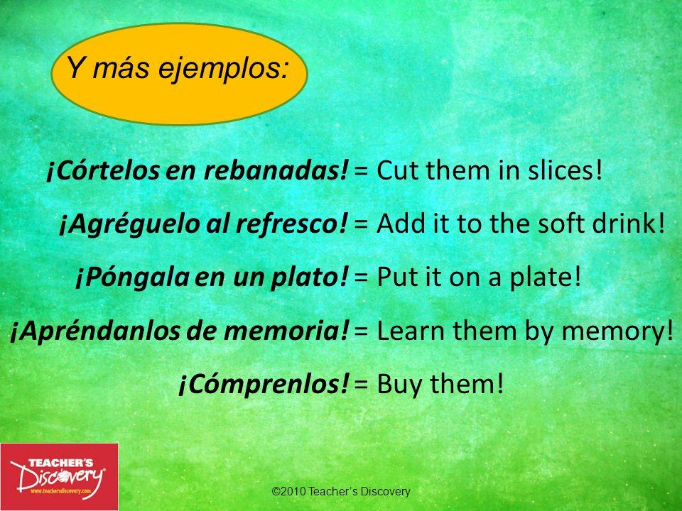 Y más ejemplos: ¡Córtelos en rebanadas! = ¡Agréguelo al refresco! = ¡Póngala en un plato! = ¡Apréndanlos de memoria! =