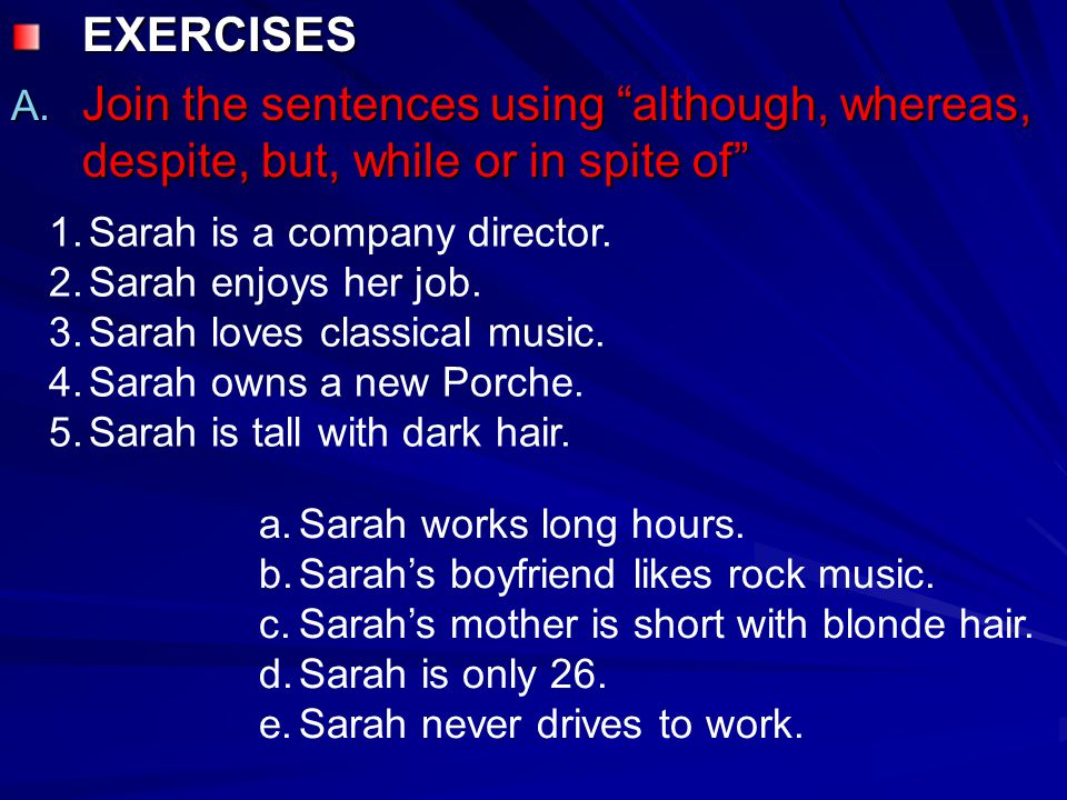 EXERCISES Join the sentences using although, whereas, despite, but, while or in spite of Sarah is a company director.