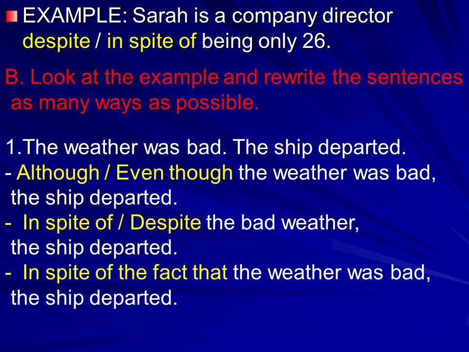 EXAMPLE: Sarah is a company director despite / in spite of being only 26.