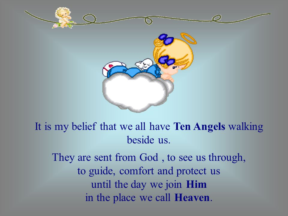 It is my belief that we all have Ten Angels walking beside us.