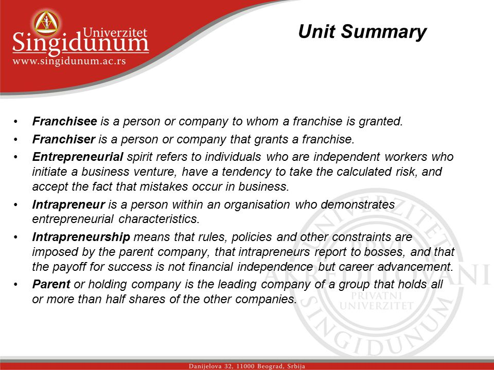 Unit Summary _str.2 Franchisee is a person or company to whom a franchise is granted. Franchiser is a person or company that grants a franchise.