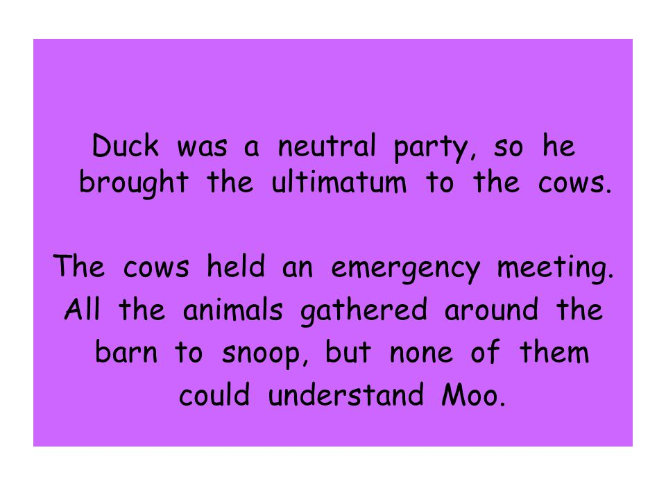 Duck was a neutral party, so he brought the ultimatum to the cows.
