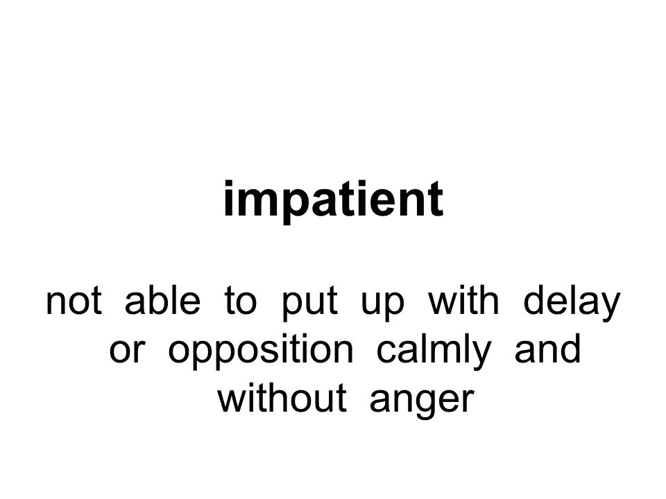 not able to put up with delay or opposition calmly and without anger