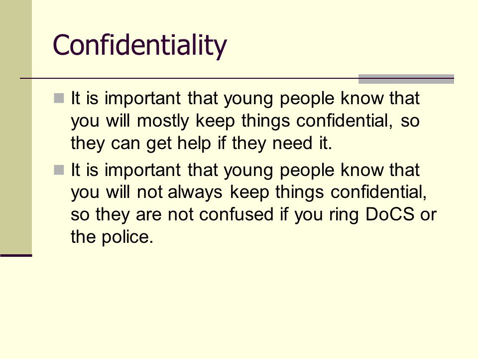 Confidentiality It is important that young people know that you will mostly keep things confidential, so they can get help if they need it.