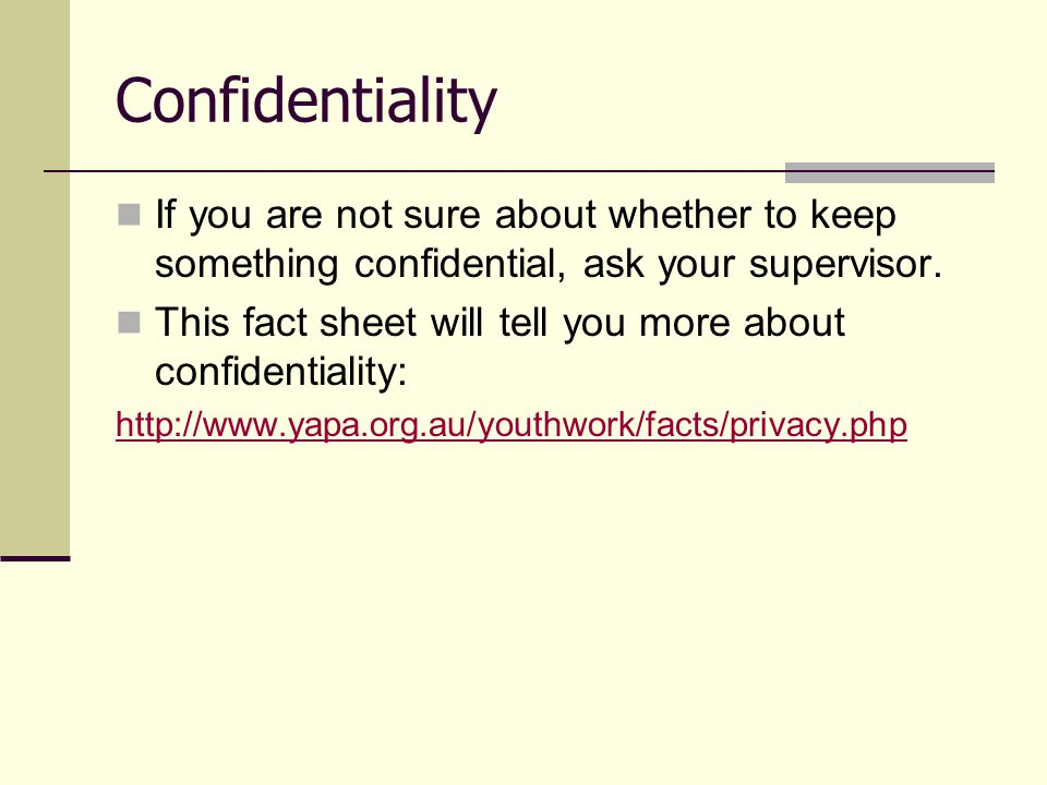 Confidentiality If you are not sure about whether to keep something confidential, ask your supervisor.
