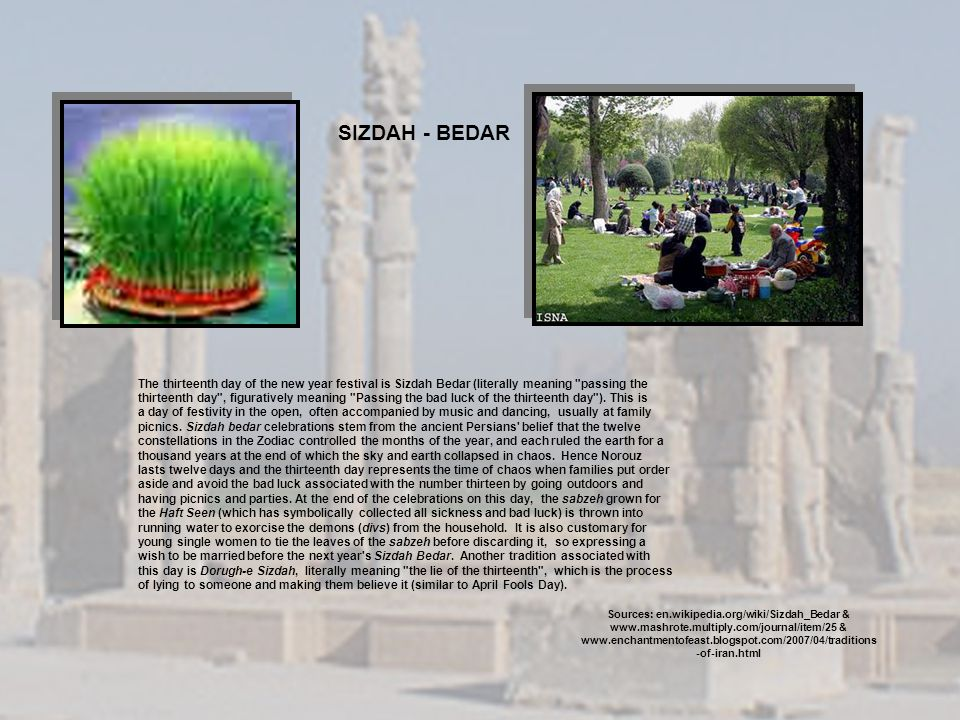 SIZDAH - BEDAR The thirteenth day of the new year festival is Sizdah Bedar (literally meaning passing the.