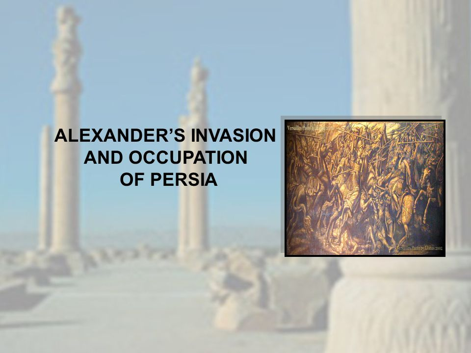 ALEXANDER'S INVASION AND OCCUPATION OF PERSIA