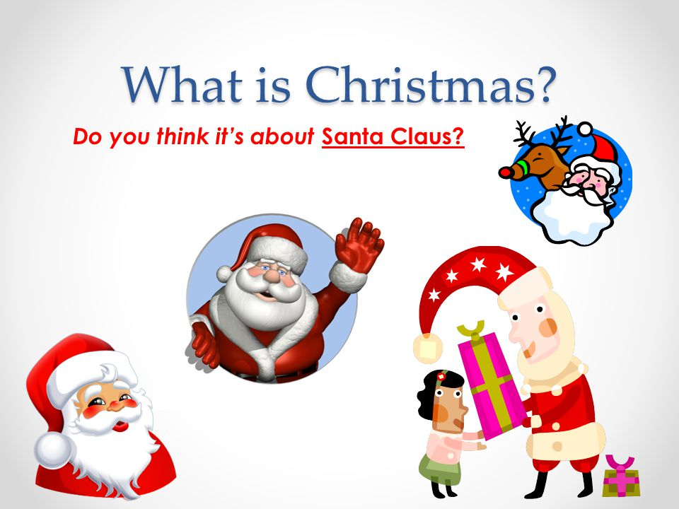 What is Christmas Do you think it's about Santa Claus
