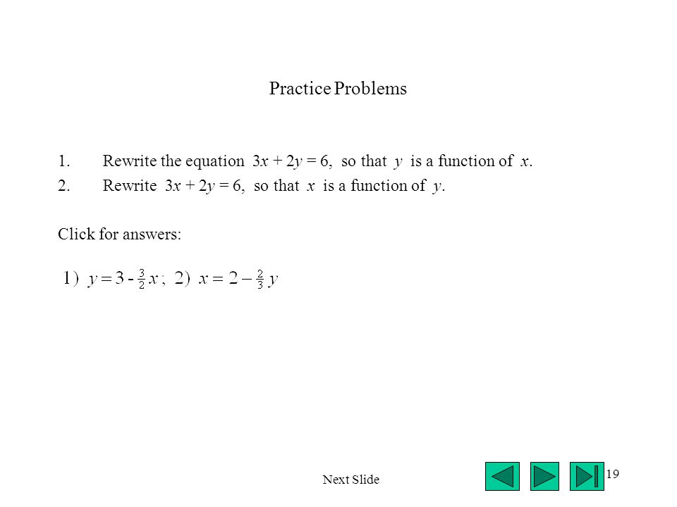 Practice Problems Rewrite the equation 3x + 2y = 6, so that y is a function of x. Rewrite 3x + 2y = 6, so that x is a function of y.
