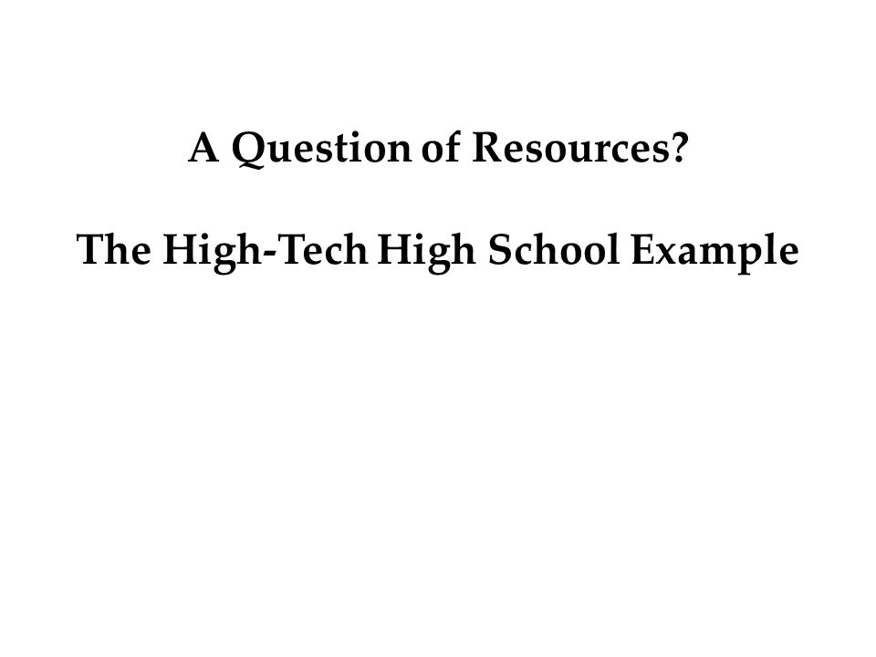 A Question of Resources The High-Tech High School Example
