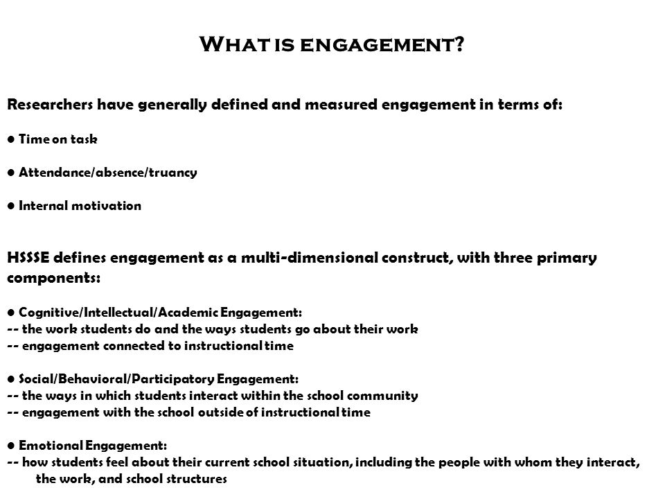 What is engagement Researchers have generally defined and measured engagement in terms of: • Time on task.