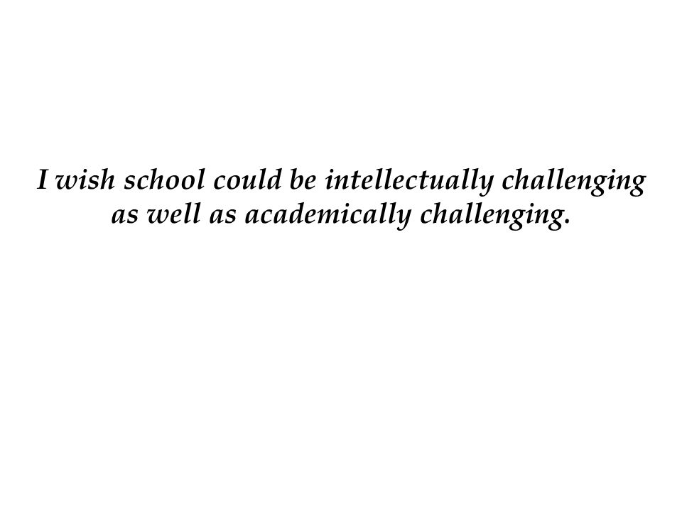 I wish school could be intellectually challenging