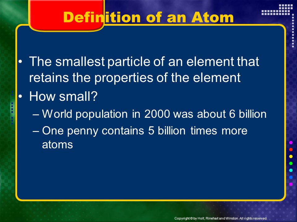 Definition of an Atom The smallest particle of an element that retains the properties of the element.