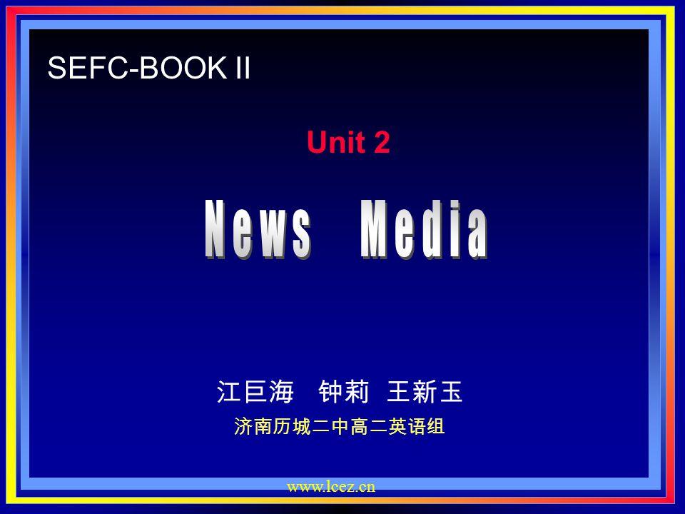SEFC-BOOK II Unit 2 News Media 江巨海 钟莉 王新玉 济南历城二中高二英语组 www.lcez.cn