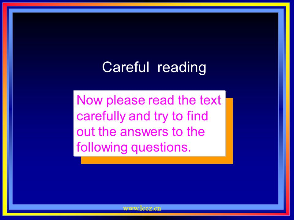 Careful reading Now please read the text carefully and try to find out the answers to the following questions.