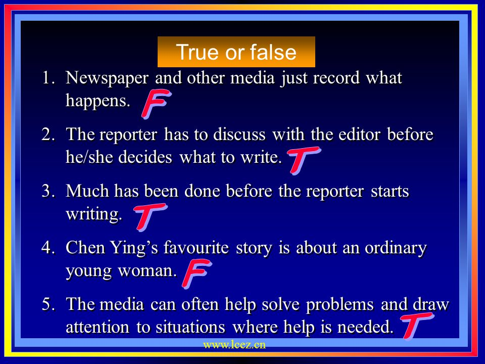 True or false Newspaper and other media just record what happens. The reporter has to discuss with the editor before he/she decides what to write.