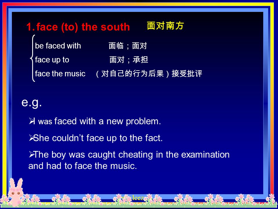e.g. face (to) the south 面对南方 I was faced with a new problem.