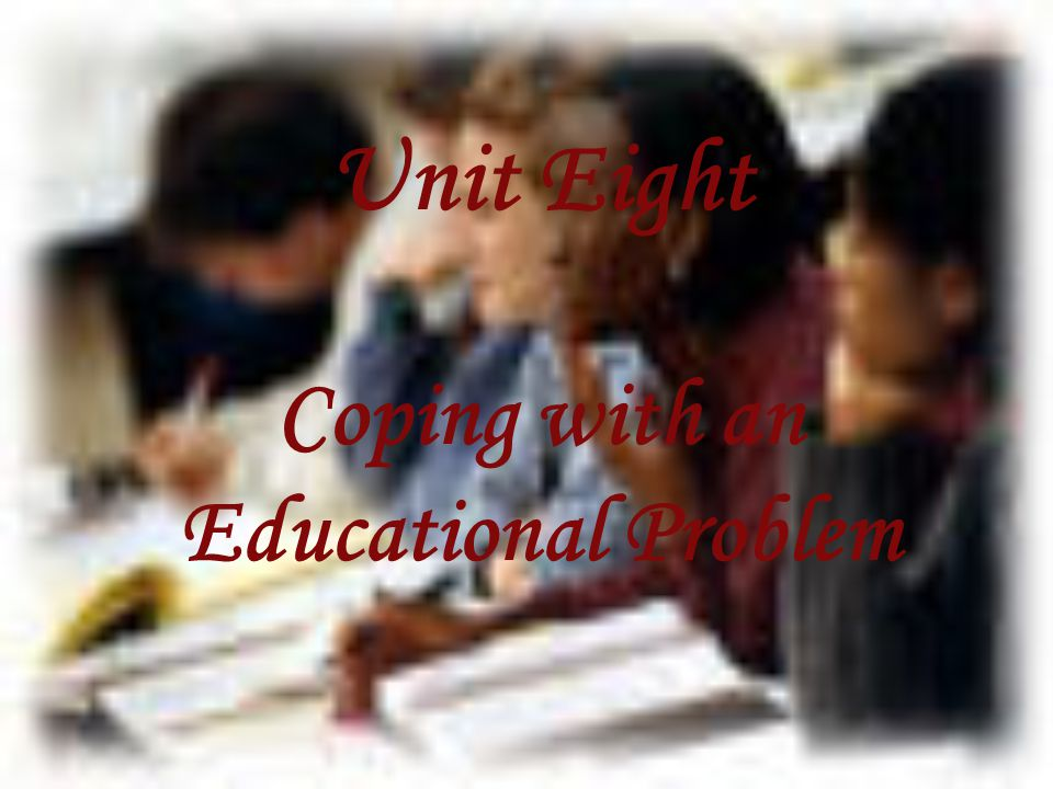 Unit Eight Coping with an Educational Problem