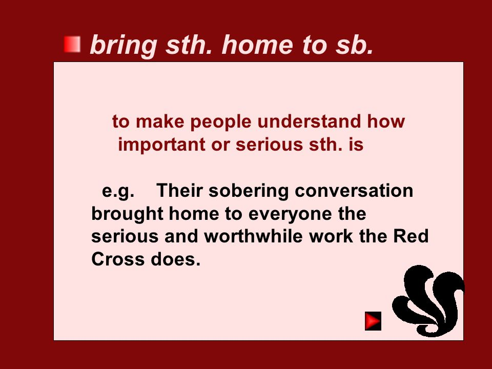bring sth. home to sb. to make people understand how