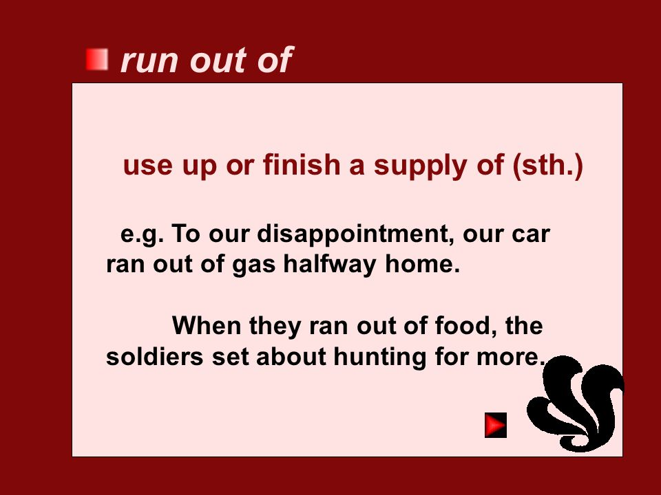 run out of use up or finish a supply of (sth.)