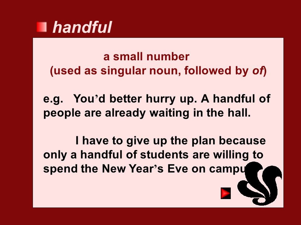 handful a small number (used as singular noun, followed by of)